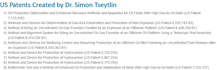 US Patents Created by Dr. Simon Tseytlin Oil Production Optimization and Enhanced Recovery Methods and Apparatus for Oil Fields With High Gas-to-Oil Ratio (US Patent 7,172,020) Methods and Devices for Determination of Gas-Kick Parameters and Prevention of Well Explosion (US Patent 8,235,143 B2) Method of Killing an Uncontrolled Oil-Gas Fountain Created by an Explosion of an Offshore Platform (US Patent 8,448,709 B1) Method and Alignment System for Killing an Uncontrolled Oil-Gas Fountain at an Offshore Oil Platform Using a Telescopic Rod Assembly (US Patent 8,474,536 B1) Methods and Devices for Restoring Control and Resuming Production at an Offshore Oil Well Following an Uncontrolled Fluid Release After an Explosion (US Patent 8,534,363 B1) Method and Device for Production of Hydrocarbon (US Patent 5,752,570) Method and Device for Production of Hydrocarbon (US Patent 5,967,234) Method and Device for Production of Hydrocarbon (US Patent 6,173,784) Bottomhole Tool and a Method of Enhanced Oil Production and Stabilization of Wells With High Gas-to-Oil Ratio (US Patent 7,753,127)